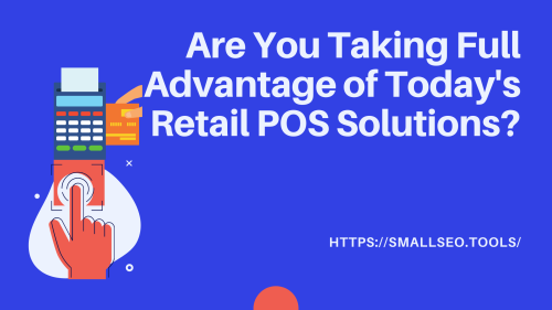 Are You Taking Full Advantage of Today's Retail POS Solutions?