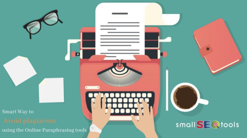 Smart Ways to avoid plagiarism using the Online Paraphrasing tools